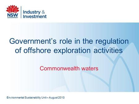 Governments role in the regulation of offshore exploration activities Commonwealth waters Environmental Sustainability Unit – August 2010.