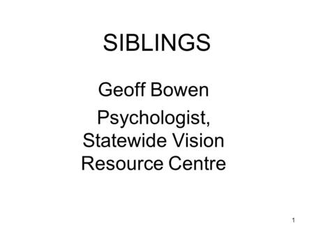 1 SIBLINGS Geoff Bowen Psychologist, Statewide Vision Resource Centre.