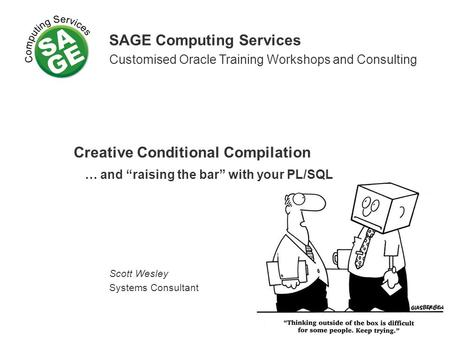 SAGE Computing Services Customised Oracle Training Workshops and Consulting Creative Conditional Compilation … and raising the bar with your PL/SQL Scott.
