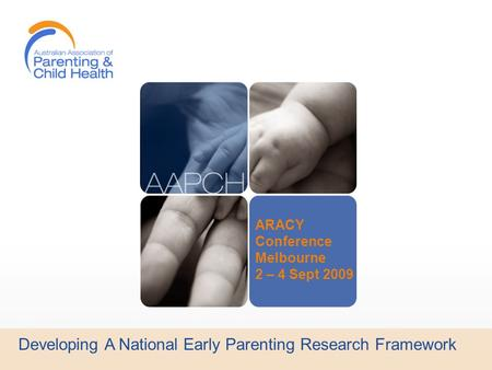 Developing A National Early Parenting Research Framework ARACY Conference Melbourne 2 – 4 Sept 2009.