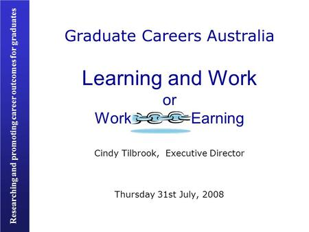 Researching and promoting career outcomes for graduates Graduate Careers Australia Learning and Work or Work Earning Cindy Tilbrook, Executive Director.