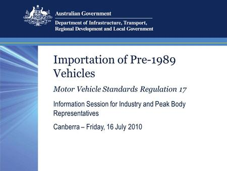 Importation of Pre-1989 Vehicles Motor Vehicle Standards Regulation 17 Information Session for Industry and Peak Body Representatives Canberra – Friday,