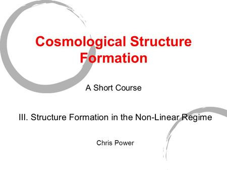 Cosmological Structure Formation A Short Course III. Structure Formation in the Non-Linear Regime Chris Power.