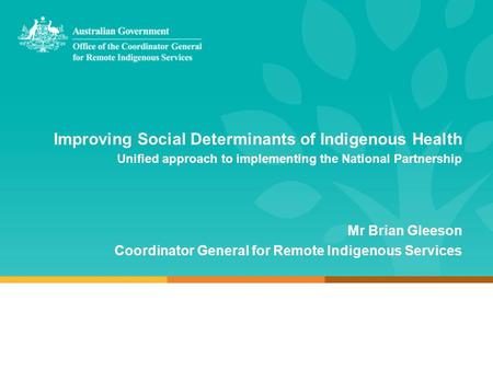 Improving Social Determinants of Indigenous Health Unified approach to implementing the National Partnership Mr Brian Gleeson Coordinator General for Remote.
