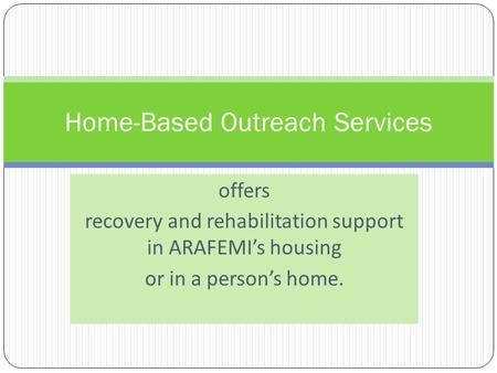 Offers recovery and rehabilitation support in ARAFEMIs housing or in a persons home. Home-Based Outreach Services.