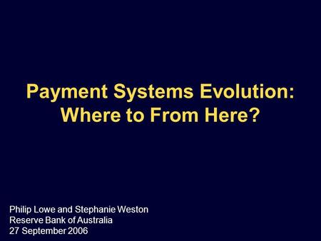 Payment <strong>Systems</strong> Evolution: Where to From Here? Philip Lowe and Stephanie Weston Reserve <strong>Bank</strong> of Australia 27 September 2006.