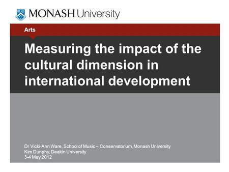Arts Measuring the impact of the cultural dimension in international development Dr Vicki-Ann Ware, School of Music – Conservatorium, Monash University.