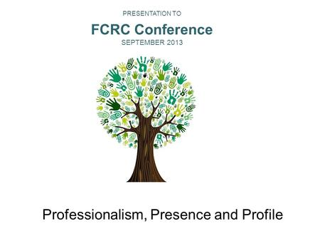 Professionalism, Presence and Profile Financial Counseling Australia is the peak body for financial counsellors in Australia. PRESENTATION TO FCRC Conference.