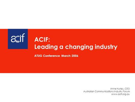 Anne Hurley, CEO Australian Communications Industry Forum www.acif.org.au ACIF: Leading a changing industry ATUG Conference March 2006.