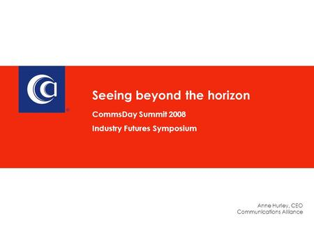 Anne Hurley, CEO Communications Alliance Seeing beyond the horizon CommsDay Summit 2008 Industry Futures Symposium.