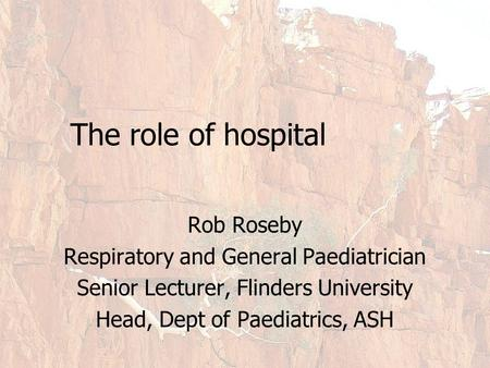 The role of hospital Rob Roseby Respiratory and General Paediatrician Senior Lecturer, Flinders University Head, Dept of Paediatrics, ASH.