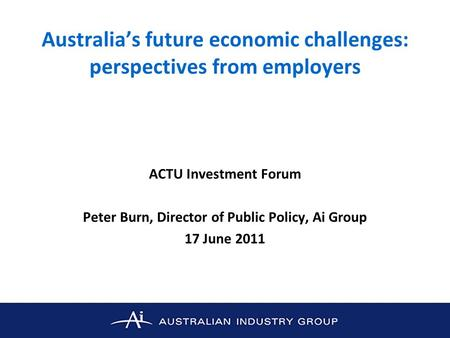 Australias future economic challenges: perspectives from employers ACTU Investment Forum Peter Burn, Director of Public Policy, Ai Group 17 June 2011.