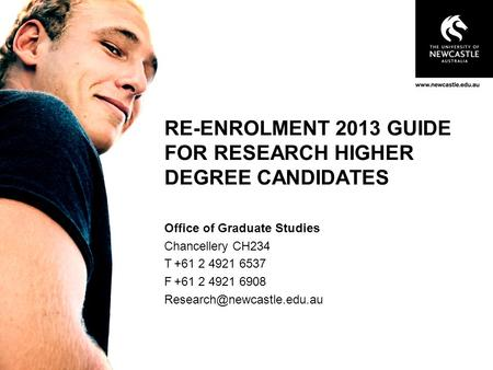 RE-ENROLMENT 2013 GUIDE FOR RESEARCH HIGHER DEGREE CANDIDATES Office of Graduate Studies Chancellery CH234 T+61 2 4921 6537 F+61 2 4921 6908