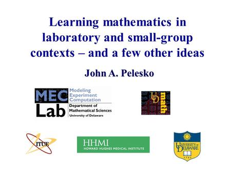 Learning mathematics in laboratory and small-group contexts – and a few other ideas John A. Pelesko.