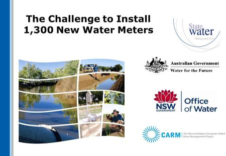 The Challenge to Install 1,300 New Water Meters. Scope Install electromagnetic meters (mostly) + telemetry + solar power ~700 sites in Upper Murray Valley.