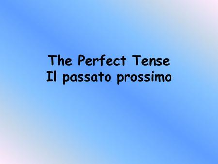 The Perfect Tense Il passato prossimo Look at the following 3 sentences. Ali played football yesterday They have visited Paris 3 times We did eat pizza.