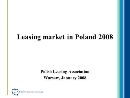 Polish Leasing Association Warsaw, January 2008 Leasing market in Poland 2008.
