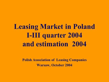 Polish Association of Leasing Companies Warsaw, October 2004 Leasing Market in Poland I-III quarter 2004 and estimation 2004.