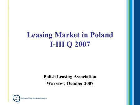 Polish Leasing Association Warsaw, October 2007 Leasing Market in Poland I-III Q 2007.