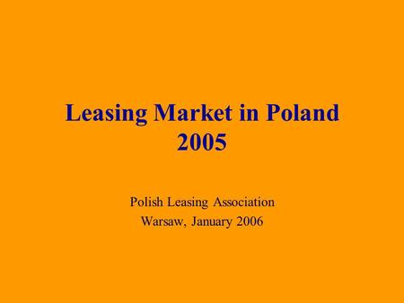 Polish Leasing Association Warsaw, January 2006 Leasing Market in Poland 2005.