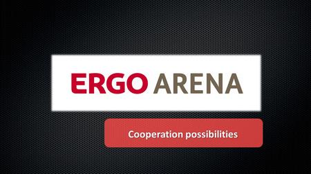 1 Cooperation possibilities. World of emotions! ERGO ARENA is a new and modern place on a sports and entertainments map of Tricity. Moreover the hall.