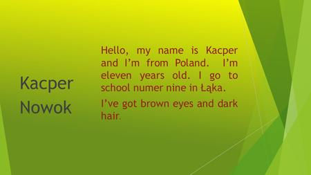 Hello, my name is Kacper and Im from Poland. Im eleven years old. I go to school numer nine in Łąka. Ive got brown eyes and dark hair. Kacper Nowok.