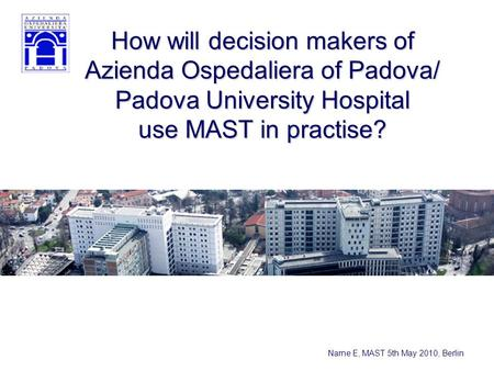 Narne E, MAST 5th May 2010, Berlin How will decision makers of Azienda Ospedaliera of Padova/ Padova University Hospital use MAST in practise?