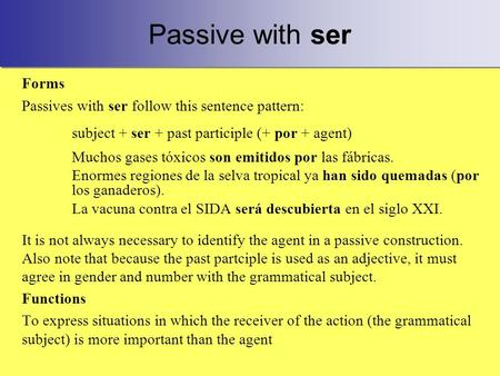 Passive with ser Forms Passives with ser follow this sentence pattern: subject + ser + past participle (+ por + agent) Muchos gases tóxicos son emitidos.