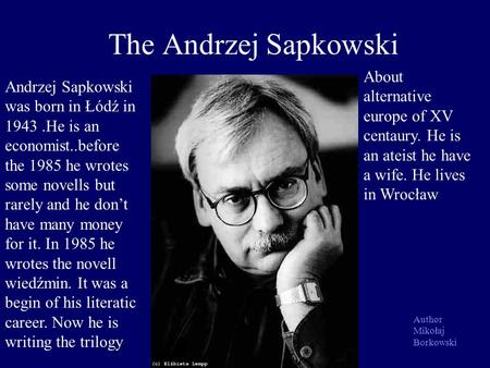 The Andrzej Sapkowski Andrzej Sapkowski was born in Łódź in 1943.He is an economist..before the 1985 he wrotes some novells but rarely and he dont have.