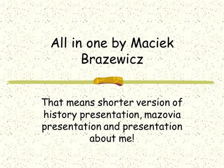 All in one by Maciek Brazewicz That means shorter version of history presentation, mazovia presentation and presentation about me!