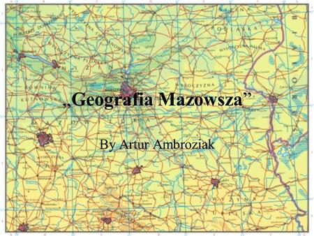 Geografia Mazowsza By Artur Ambroziak. Geography Mazovia Landscape Important cities. Important rivers. Important lakes.