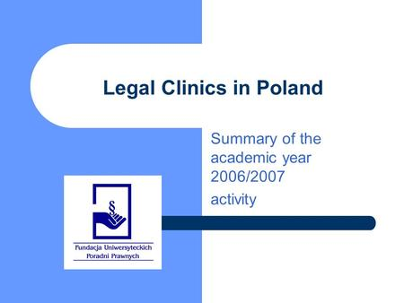 Legal Clinics in Poland Summary of the academic year 2006/2007 activity.