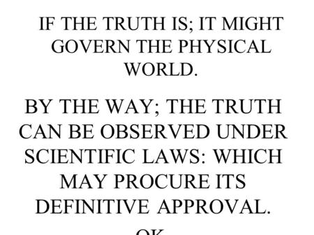 IF THE TRUTH IS; IT MIGHT GOVERN THE PHYSICAL WORLD. BY THE WAY; THE TRUTH CAN BE OBSERVED UNDER SCIENTIFIC LAWS: WHICH MAY PROCURE ITS DEFINITIVE APPROVAL.