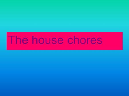 The house chores.