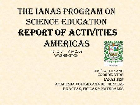 THE IANAS PROGRAM ON SCIENCE EDUCATION Report of activities Americas 4th to 6 th, May 2009 WASHINGTON José A. Lozano Coordinator IANAS SEP ACADEMIA COLOMBIANA.