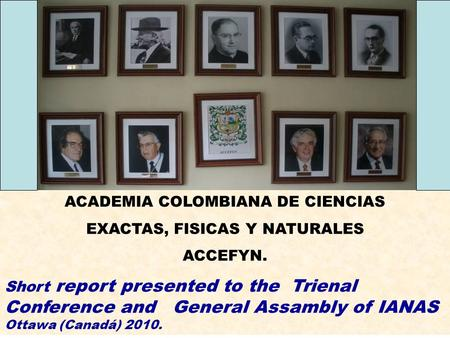 ACADEMIA COLOMBIANA DE CIENCIAS EXACTAS, FISICAS Y NATURALES ACCEFYN. Short report presented to the Trienal Conference and General Assambly of IANAS Ottawa.