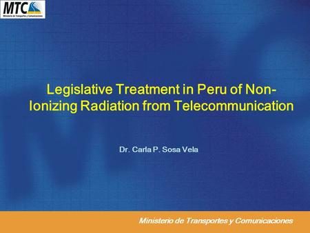 Ministerio de Transportes y Comunicaciones Legislative Treatment in Peru of Non- Ionizing Radiation from Telecommunication Dr. Carla P. Sosa Vela.