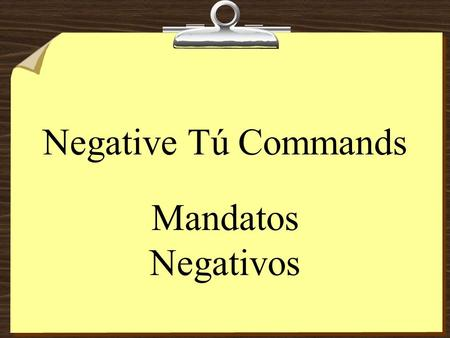 Negative Tú Commands Mandatos Negativos Negative Tú Commands 8To form negative tú commands with regular verbs, we drop the o of the present- tense yo.