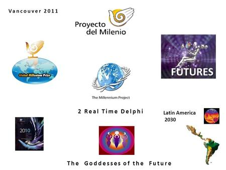 FUTURES The Goddesses of the Future Latin America 2030 2 Real Time Delphi Vancouver 2011.
