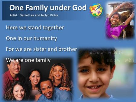 One Family under God Artist : Daniel Lee and Jaclyn Victor Here we stand together One in our humanity For we are sister and brother We are one family.