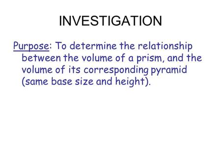 INVESTIGATION Purpose: To determine the relationship between the volume of a prism, and the volume of its corresponding pyramid (same base size and height).