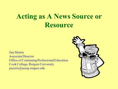 Acting as A News Source or Resource Jim Morris Associate Director Office of Continuing Professional Education Cook College, Rutgers University