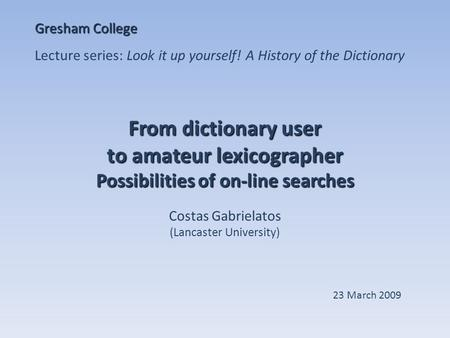 From dictionary user to amateur lexicographer Possibilities of on-line searches Costas Gabrielatos (Lancaster University) Gresham College Lecture series: