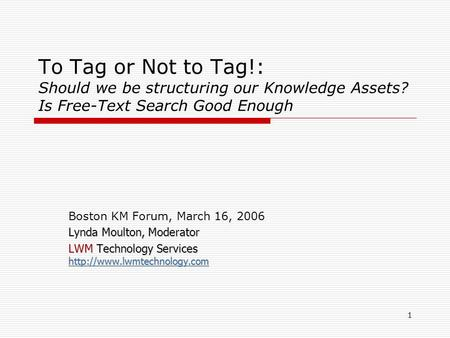 1 To Tag or Not to Tag!: Should we be structuring our Knowledge Assets? Is Free-Text Search Good Enough Boston KM Forum, March 16, 2006 Lynda Moulton,