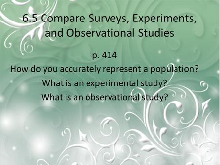 6.5 Compare Surveys, Experiments, and Observational Studies p. 414 How do you accurately represent a population? What is an experimental study? What is.