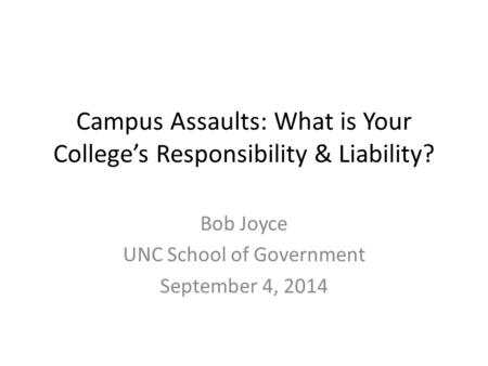 Campus Assaults: What is Your College's Responsibility & Liability? Bob Joyce UNC School of Government September 4, 2014.