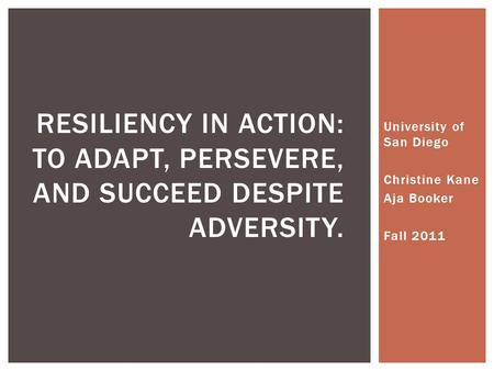 University of San Diego Christine Kane Aja Booker Fall 2011 RESILIENCY IN ACTION: TO ADAPT, PERSEVERE, AND SUCCEED DESPITE ADVERSITY.