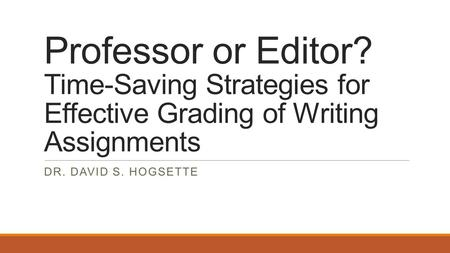 Professor or Editor? Time-Saving Strategies for Effective Grading of Writing Assignments DR. DAVID S. HOGSETTE.