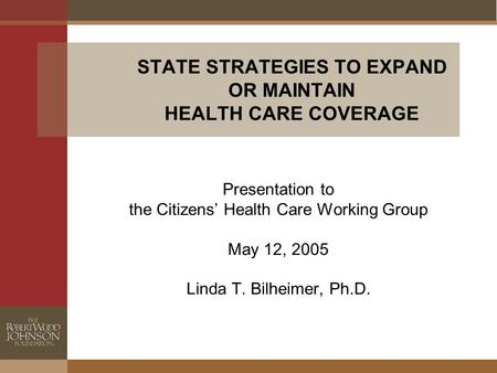 STATE STRATEGIES TO EXPAND OR MAINTAIN HEALTH CARE COVERAGE Presentation to the Citizens' Health Care Working Group May 12, 2005 Linda T. Bilheimer, Ph.D.