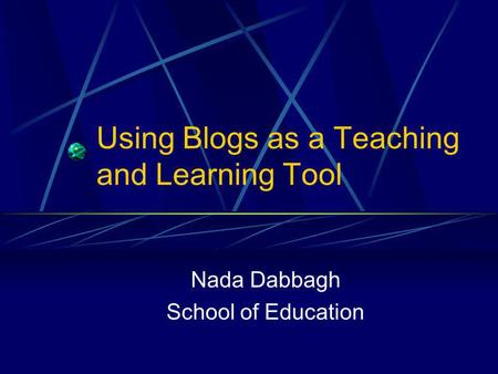 Using Blogs as a Teaching and Learning Tool Nada Dabbagh School of Education.